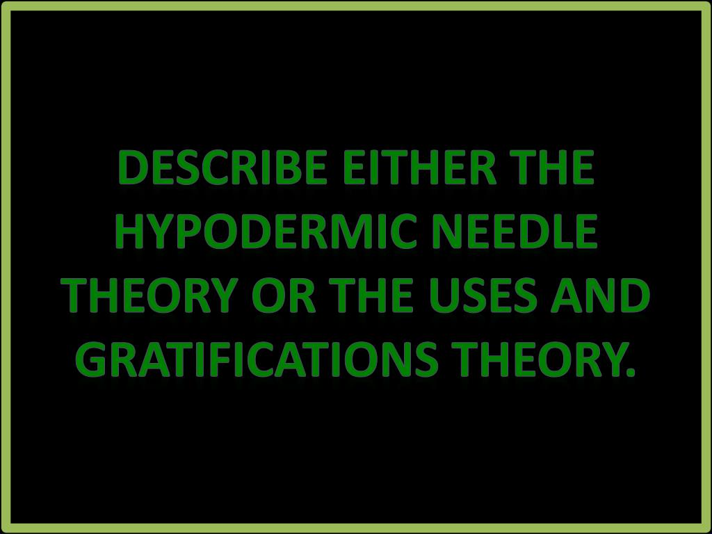 Describe either the hypodermic needle theory or the uses and gratifications theory.