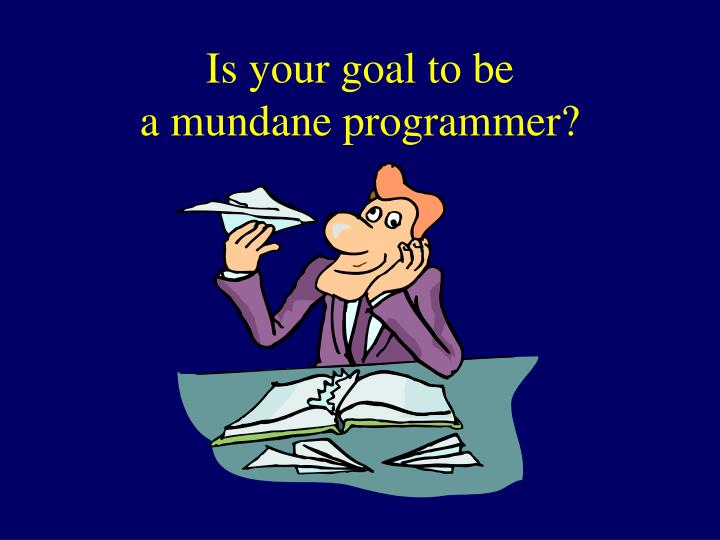 Is your goal to be a mundane programmer l.jpg