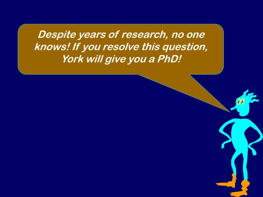 Despite years of research, no one knows! If you resolve this question, York will give you a PhD!
