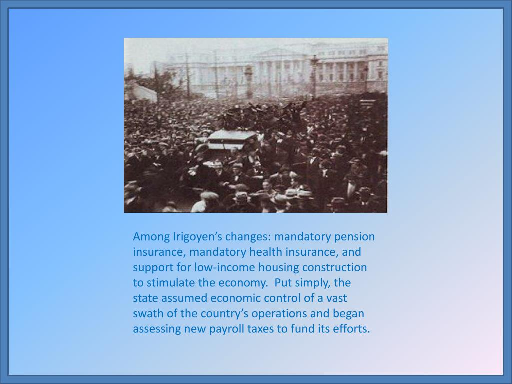 Among Irigoyen's changes: mandatory pension insurance, mandatory health insurance, and support for low-income housing construction to stimulate the economy.  Put simply, the state assumed economic control of a vast swath of the country's operations and began assessing new payroll taxes to fund its efforts.