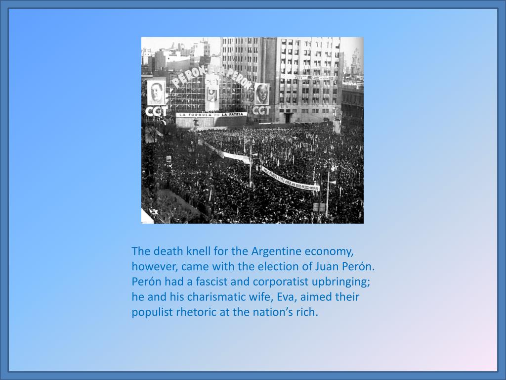 The death knell for the Argentine economy, however, came with the election of Juan Perón.  Perón had a fascist and corporatist upbringing; he and his charismatic wife, Eva, aimed their populist rhetoric at the nation's rich.
