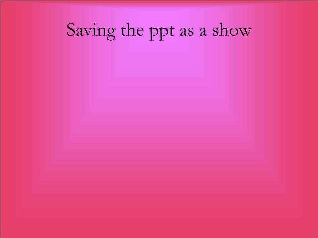 Saving the ppt as a show