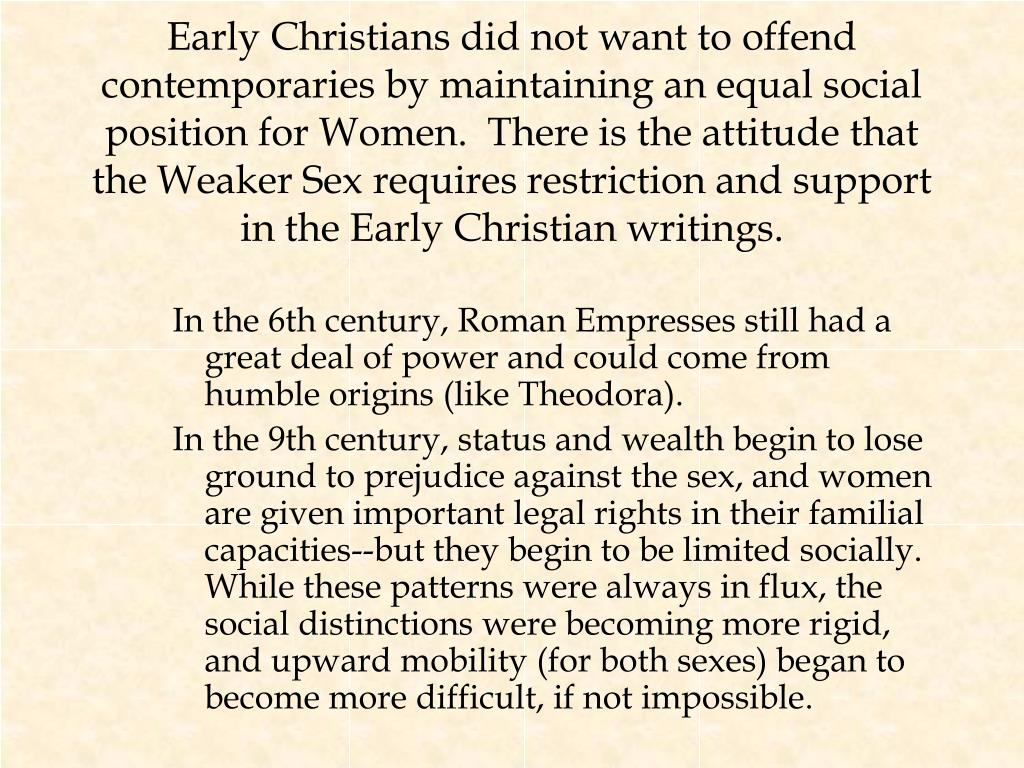 Early Christians did not want to offend contemporaries by maintaining an equal social position for Women.  There is the attitude that the Weaker Sex requires restriction and support in the Early Christian writings.