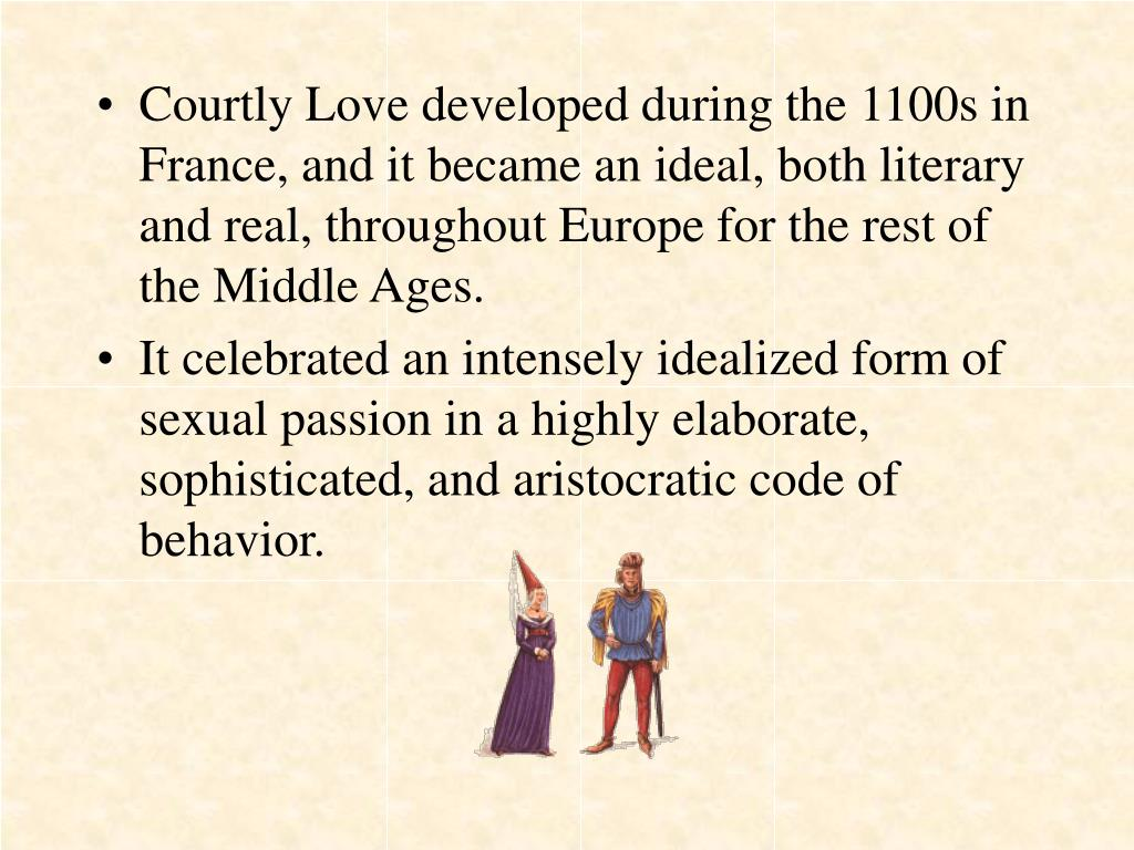 Courtly Love developed during the 1100s in France, and it became an ideal, both literary and real, throughout Europe for the rest of the Middle Ages.