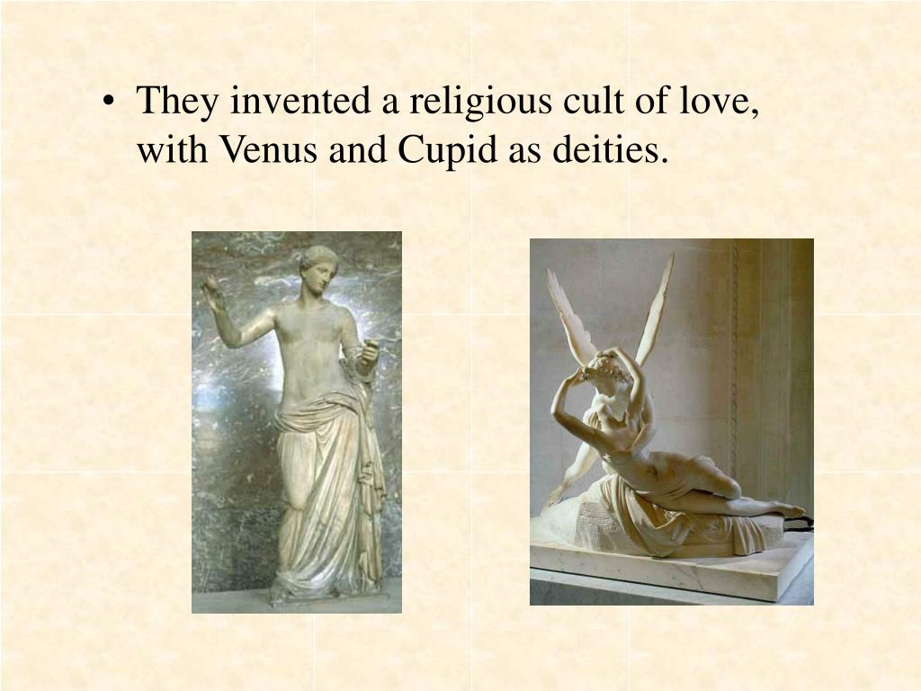 They invented a religious cult of love, with Venus and Cupid as deities.