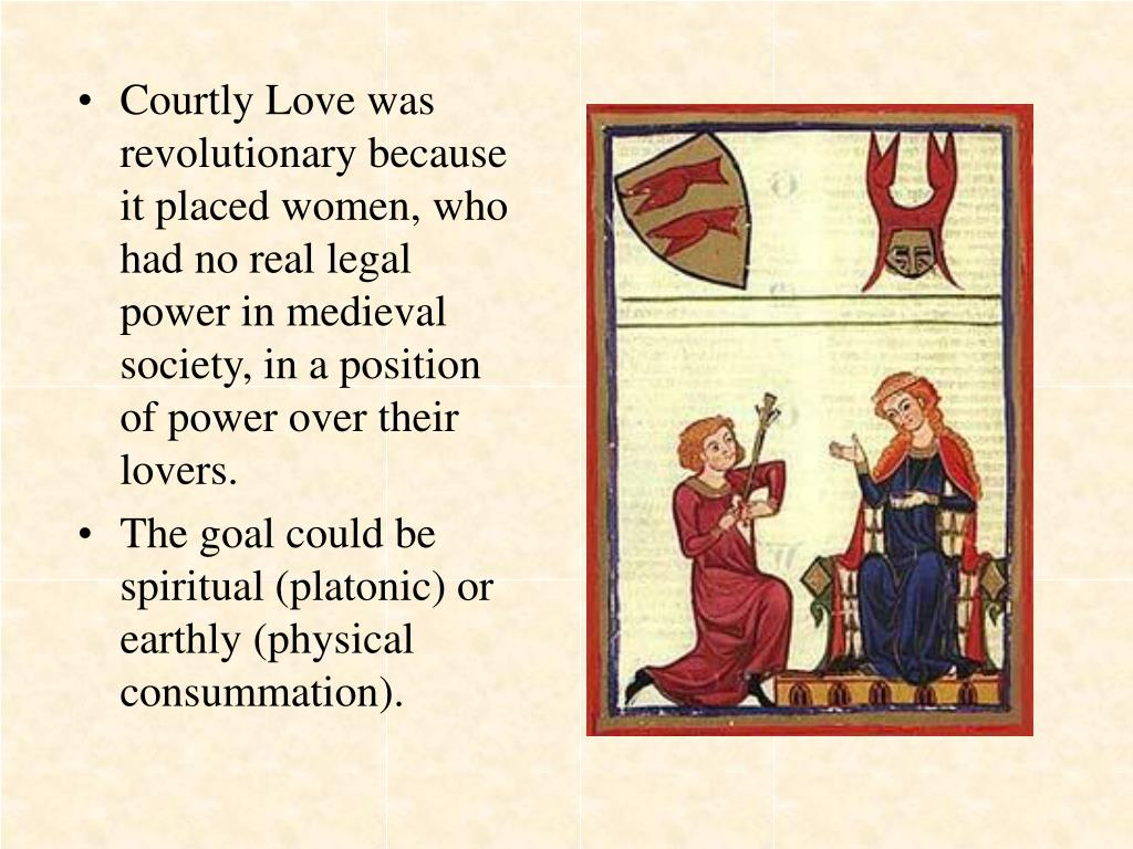 Courtly Love was revolutionary because it placed women, who had no real legal power in medieval society, in a position of power over their lovers.