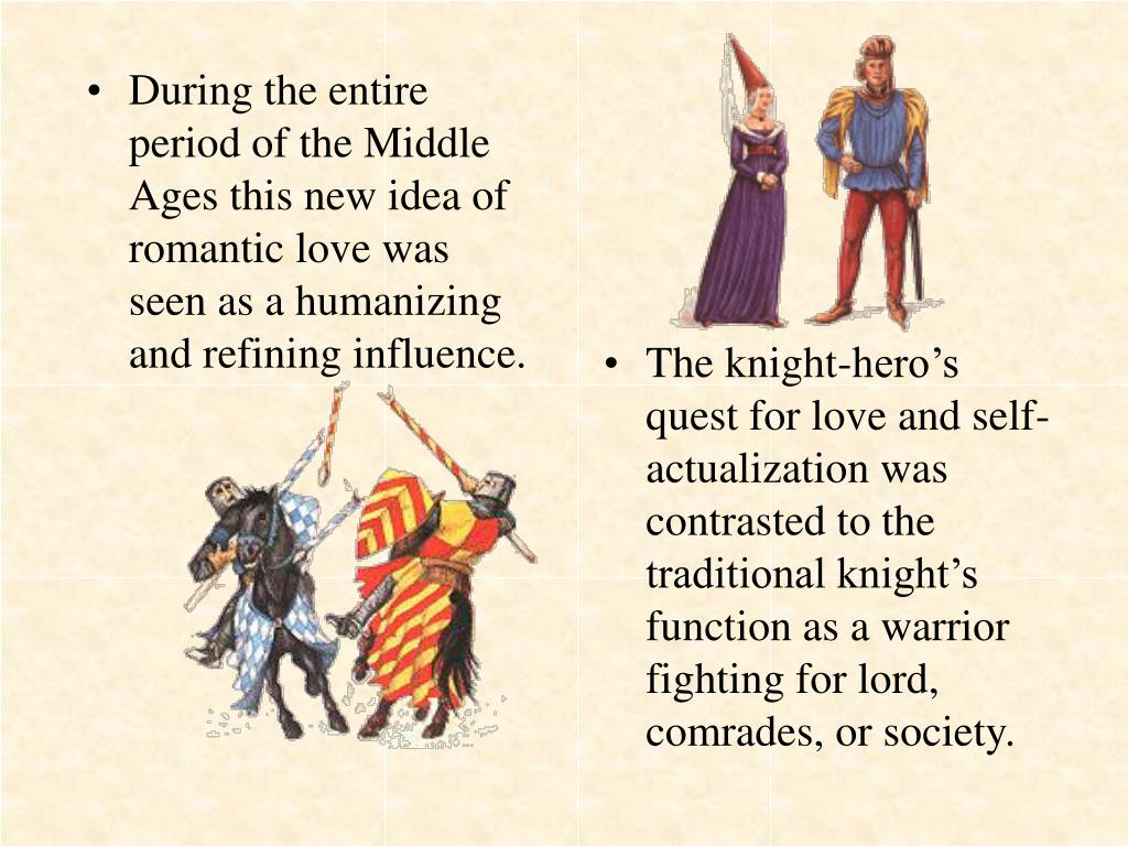 During the entire period of the Middle Ages this new idea of romantic love was seen as a humanizing and refining influence.