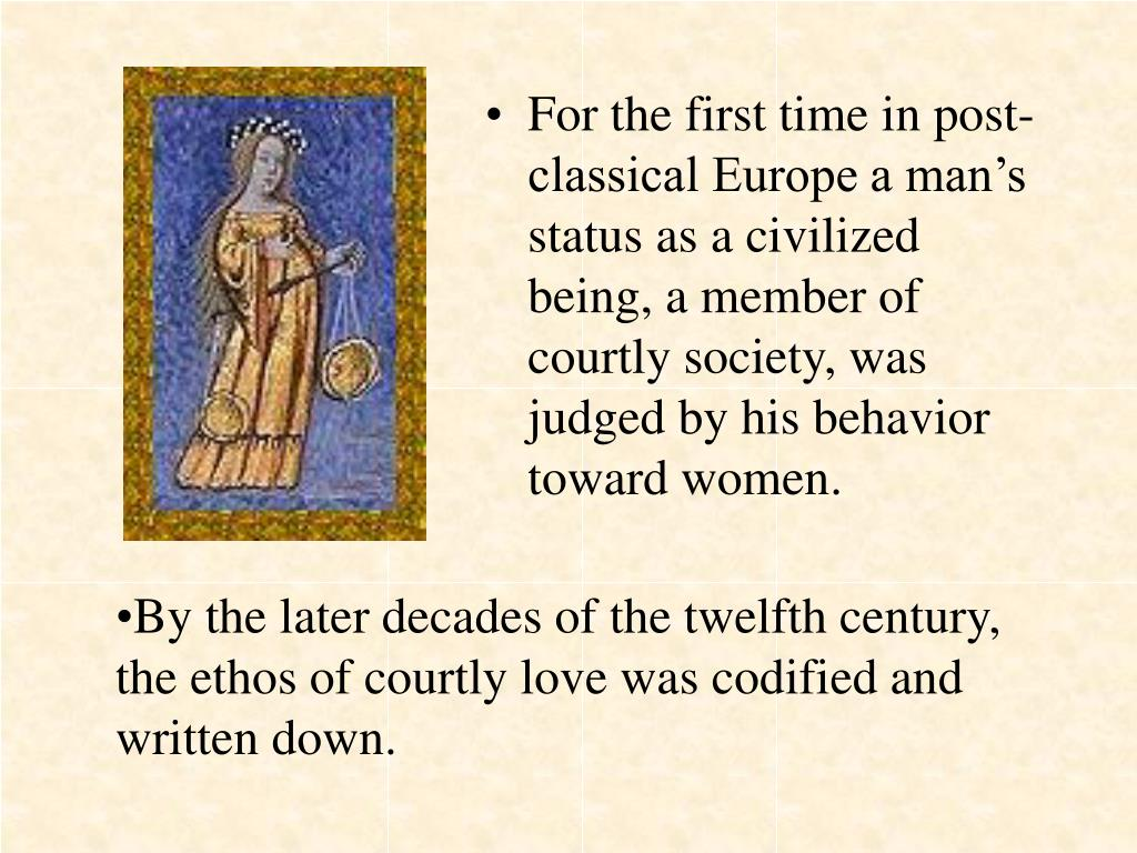 For the first time in post-classical Europe a man's status as a civilized being, a member of courtly society, was judged by his behavior toward women.