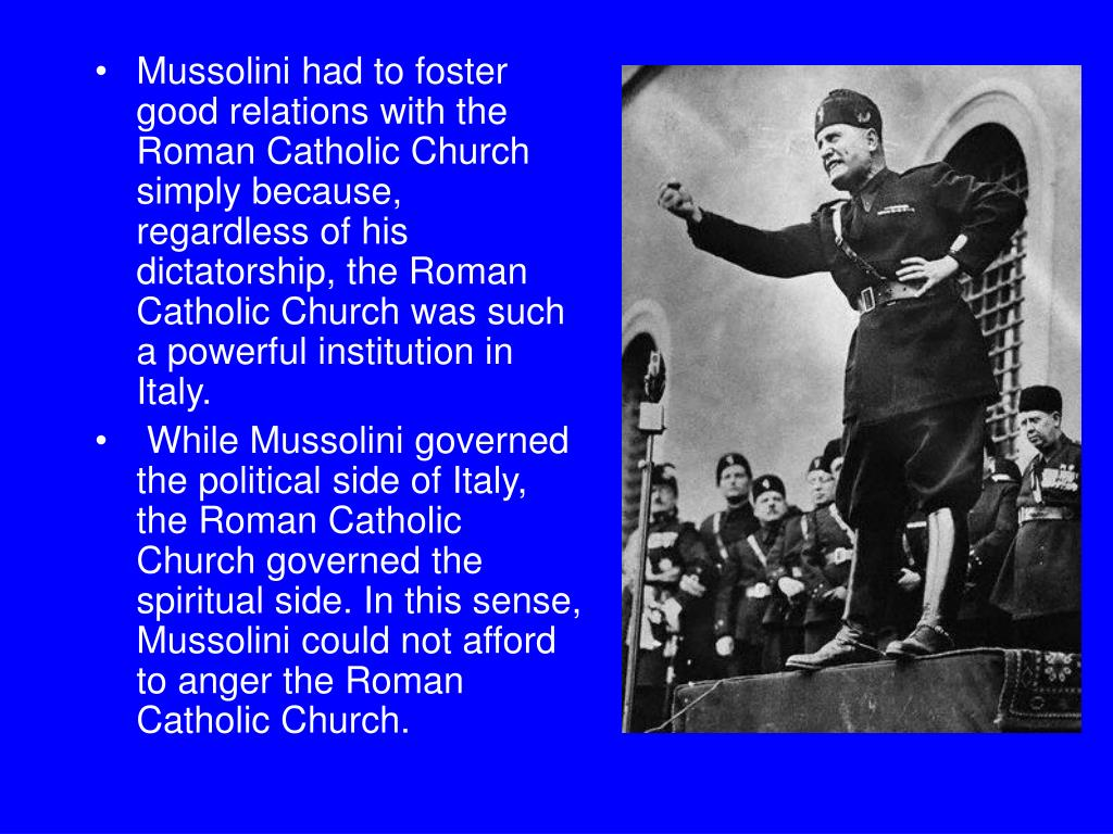 Mussolini had to foster good relations with the Roman Catholic Church simply because, regardless of his dictatorship, the Roman Catholic Church was such a powerful institution in Italy.