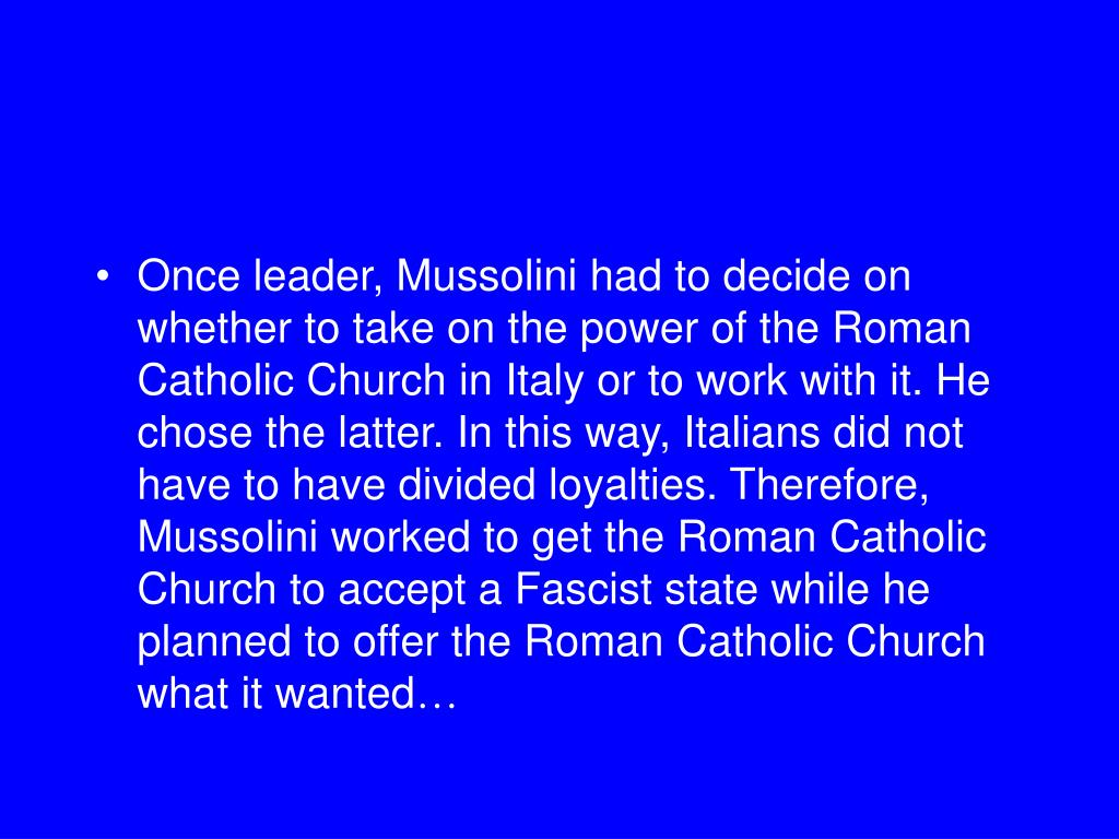 Once leader, Mussolini had to decide on whether to take on the power of the Roman Catholic Church in Italy or to work with it. He chose the latter. In this way, Italians did not have to have divided loyalties. Therefore, Mussolini worked to get the Roman Catholic Church to accept a Fascist state while he planned to offer the Roman Catholic Church what it wanted