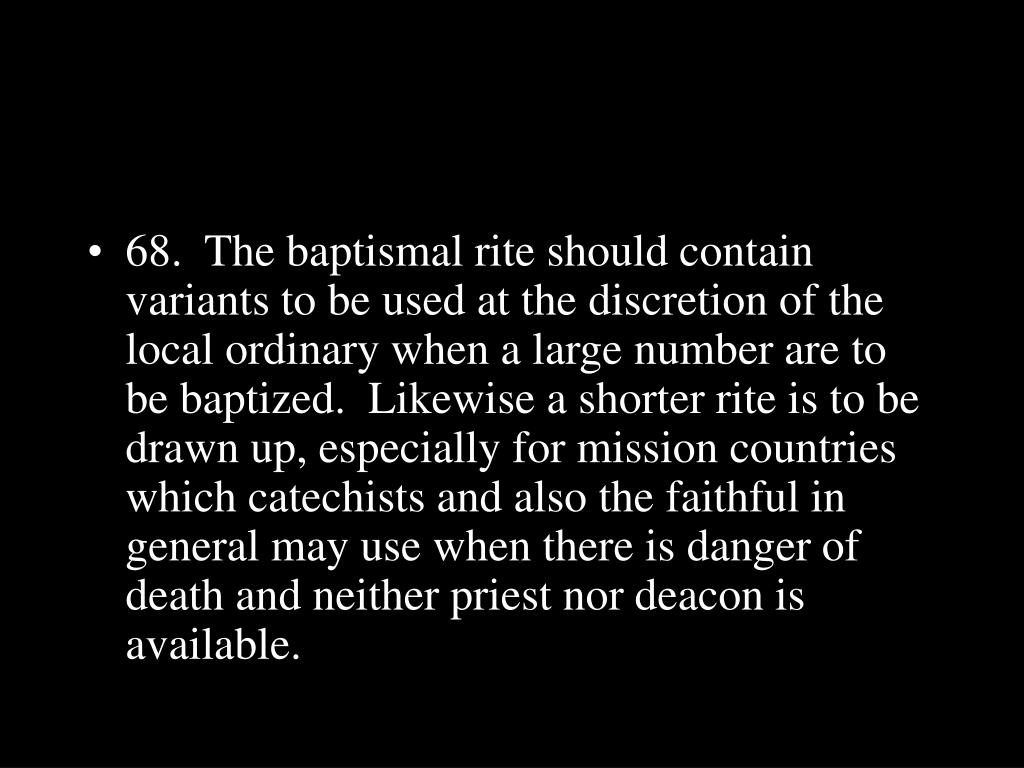 68.  The baptismal rite should contain variants to be used at the discretion of the local ordinary when a large number are to be baptized.  Likewise a shorter rite is to be drawn up, especially for mission countries which catechists and also the faithful in general may use when there is danger of death and neither priest nor deacon is available.