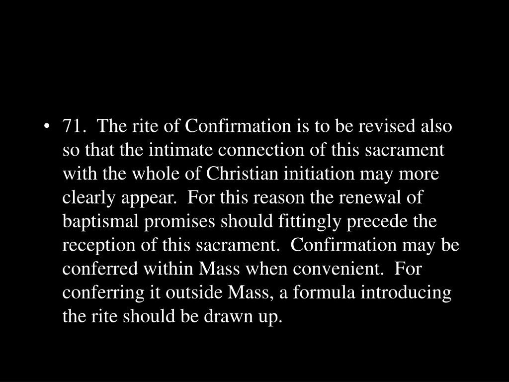 71.  The rite of Confirmation is to be revised also so that the intimate connection of this sacrament with the whole of Christian initiation may more clearly appear.  For this reason the renewal of baptismal promises should fittingly precede the reception of this sacrament.  Confirmation may be conferred within Mass when convenient.  For conferring it outside Mass, a formula introducing the rite should be drawn up.
