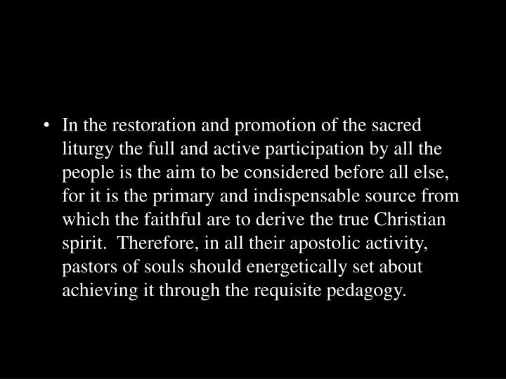 In the restoration and promotion of the sacred liturgy the full and active participation by all the ...