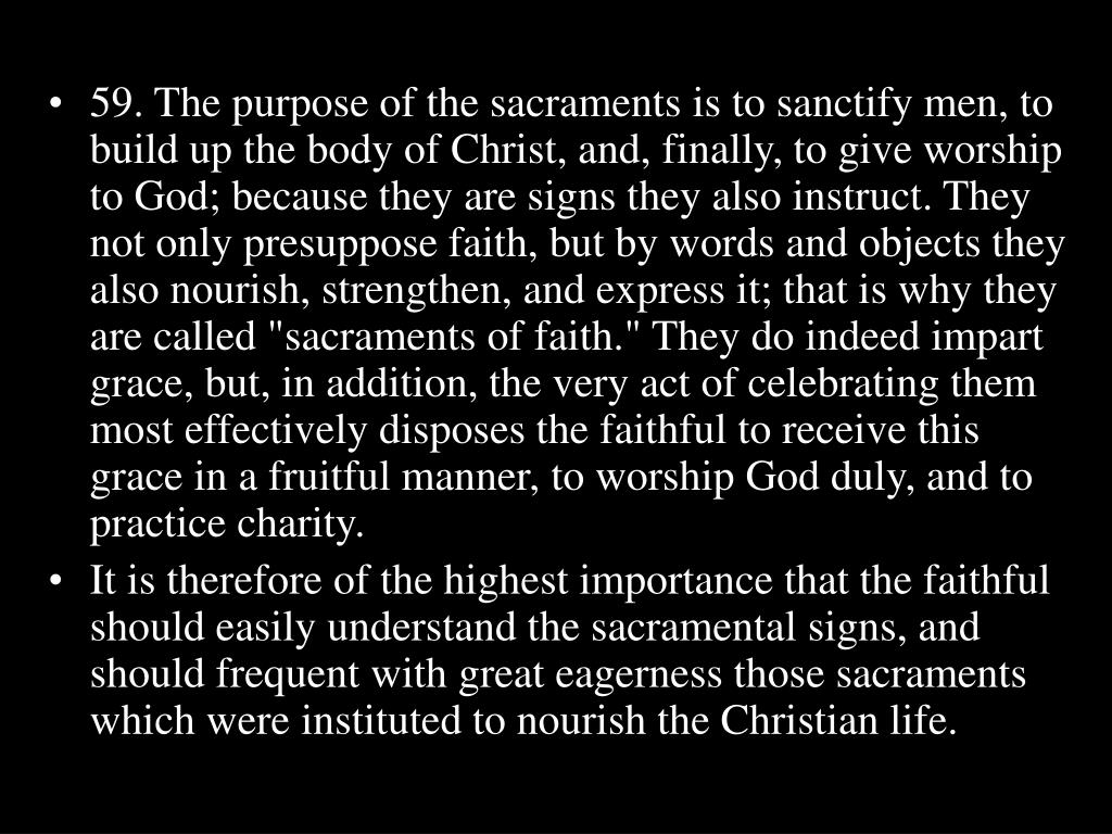 "59. The purpose of the sacraments is to sanctify men, to build up the body of Christ, and, finally, to give worship to God; because they are signs they also instruct. They not only presuppose faith, but by words and objects they also nourish, strengthen, and express it; that is why they are called ""sacraments of faith."" They do indeed impart grace, but, in addition, the very act of celebrating them most effectively disposes the faithful to receive this grace in a fruitful manner, to worship God duly, and to practice charity."