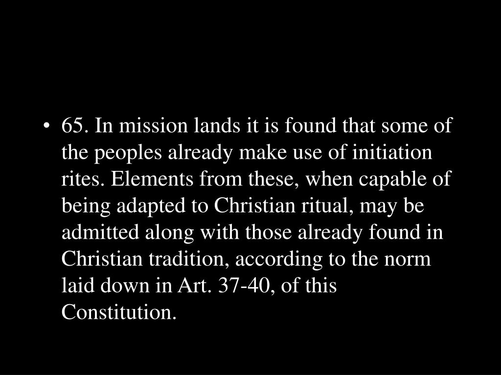 65. In mission lands it is found that some of the peoples already make use of initiation rites. Elements from these, when capable of being adapted to Christian ritual, may be admitted along with those already found in Christian tradition, according to the norm laid down in Art. 37-40, of this Constitution.