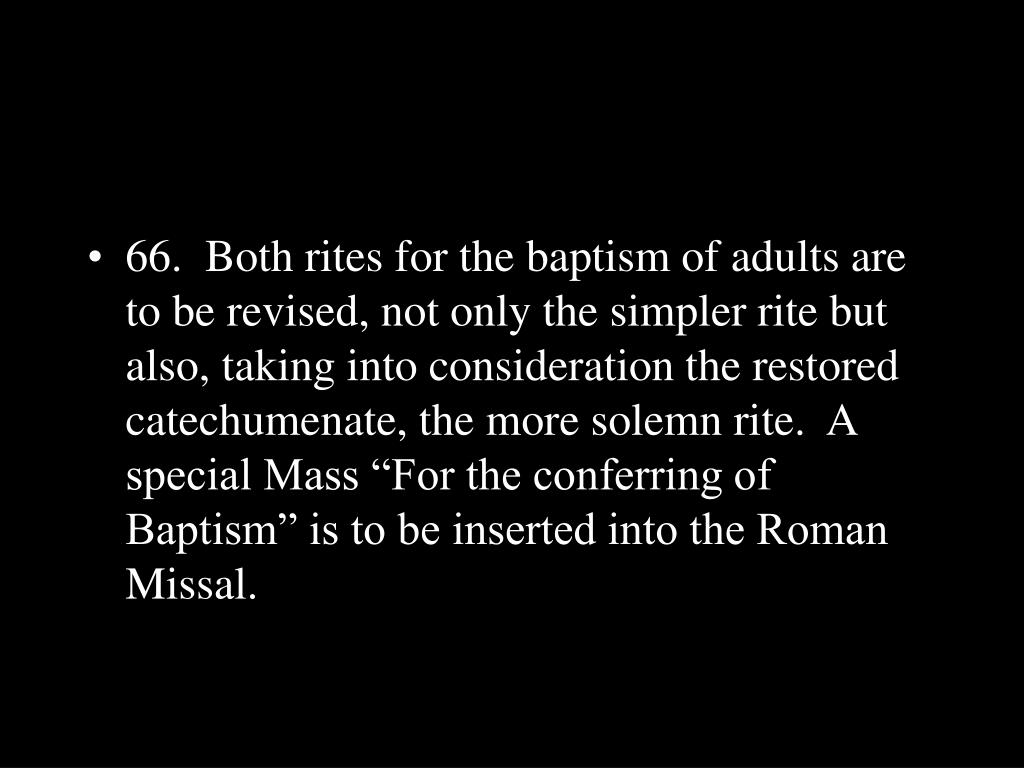 "66.  Both rites for the baptism of adults are to be revised, not only the simpler rite but also, taking into consideration the restored catechumenate, the more solemn rite.  A special Mass ""For the conferring of Baptism"" is to be inserted into the Roman Missal."