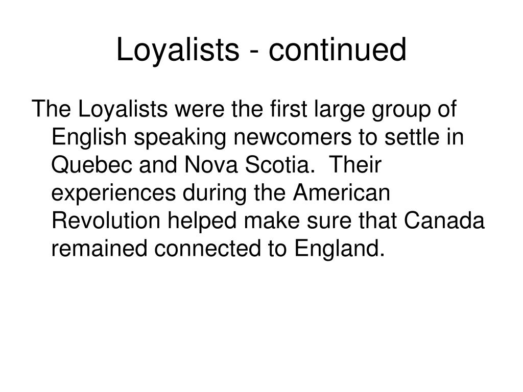the loyalists and their arrival Their arrival would eventually lead to the formation of the pr they were called loyalists - and there would be no place for them in the new united states as they streamed into the canadian colonies to the north, they changed forever the face of settlement there.