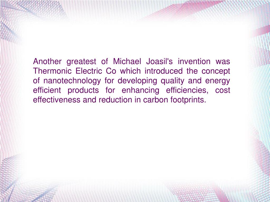 Another greatest of Michael Joasil's invention was Thermonic Electric Co which introduced the concept of nanotechnology for developing quality and energy efficient products for enhancing efficiencies, cost effectiveness and reduction in carbon footprints.