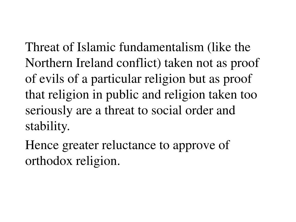 Threat of Islamic fundamentalism (like the Northern Ireland conflict) taken not as proof of evils of a particular religion but as proof that religion in public and religion taken too seriously are a threat to social order and stability.