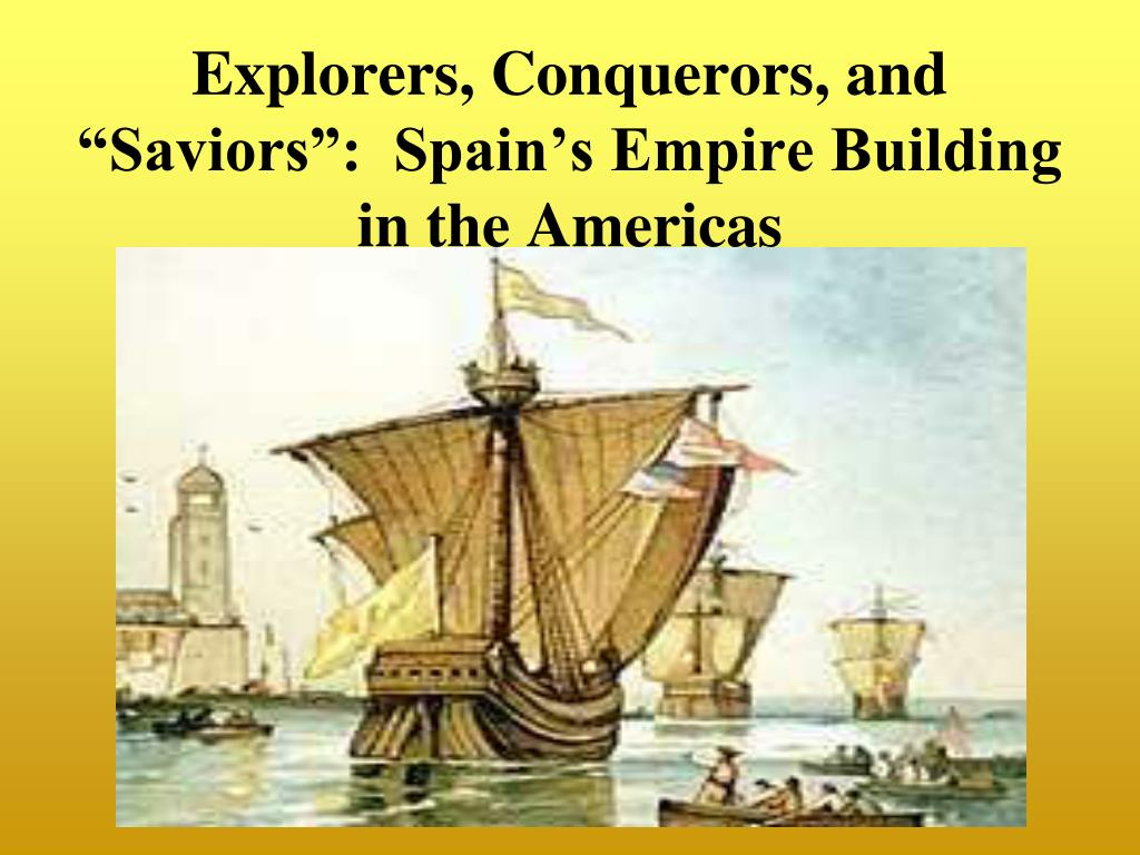 "Explorers, Conquerors, and ""Saviors"":  Spain's Empire Building in the Americas"