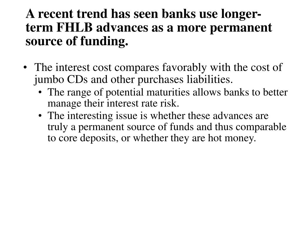 A recent trend has seen banks use longer-term FHLB advances as a more permanent source of funding.