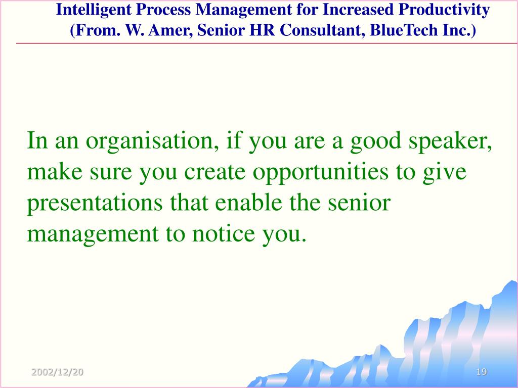 In an organisation, if you are a good speaker, make sure you create opportunities to give presentations that enable the senior management to notice you.