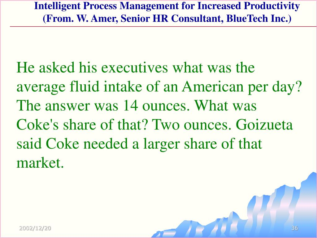 He asked his executives what was the average fluid intake of an American per day? The answer was 14 ounces. What was Coke's share of that? Two ounces. Goizueta said Coke needed a larger share of that market.