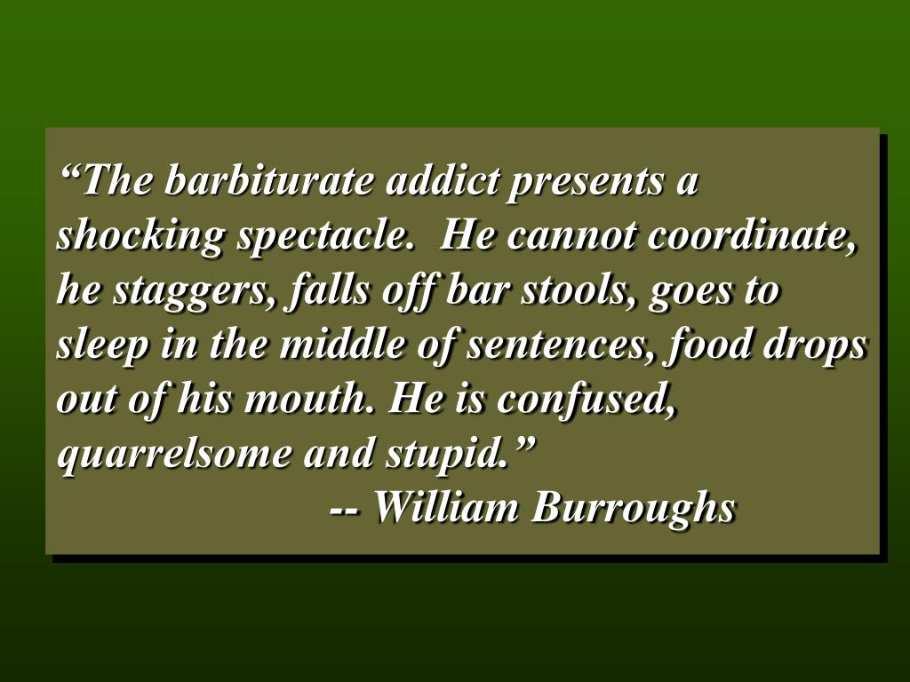 """""""The barbiturate addict presents a shocking spectacle.  He cannot coordinate, he staggers, falls off bar stools, goes to sleep in the middle of sentences, food drops out of his mouth. He is confused, quarrelsome and stupid."""""""