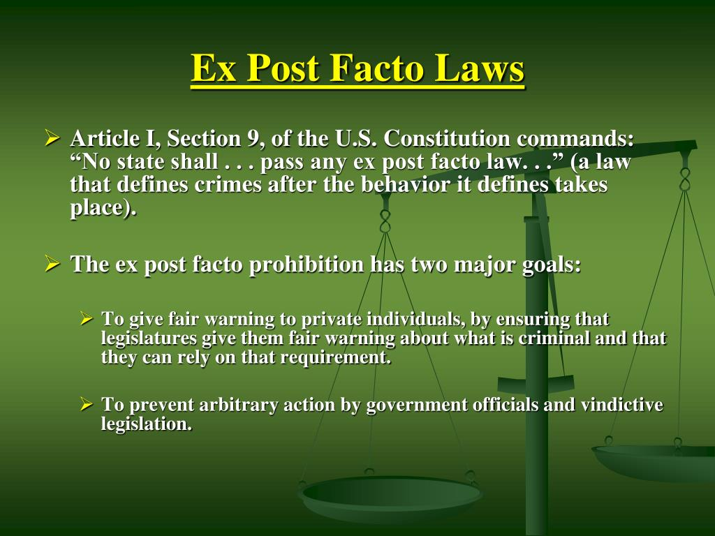 ex post facto laws Ex post facto laws a law enacted to punish behavior after the behavior occurs is known as an ex post facto law such laws are prohibited by the vast majority of state constitutions have a similar prohibition.