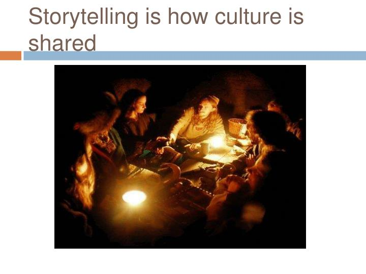 Storytelling is how culture is shared