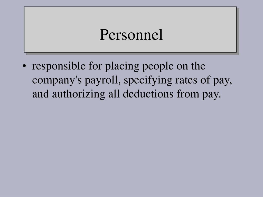 responsible for placing people on the company's payroll, specifying rates of pay, and authorizing all deductions from pay.