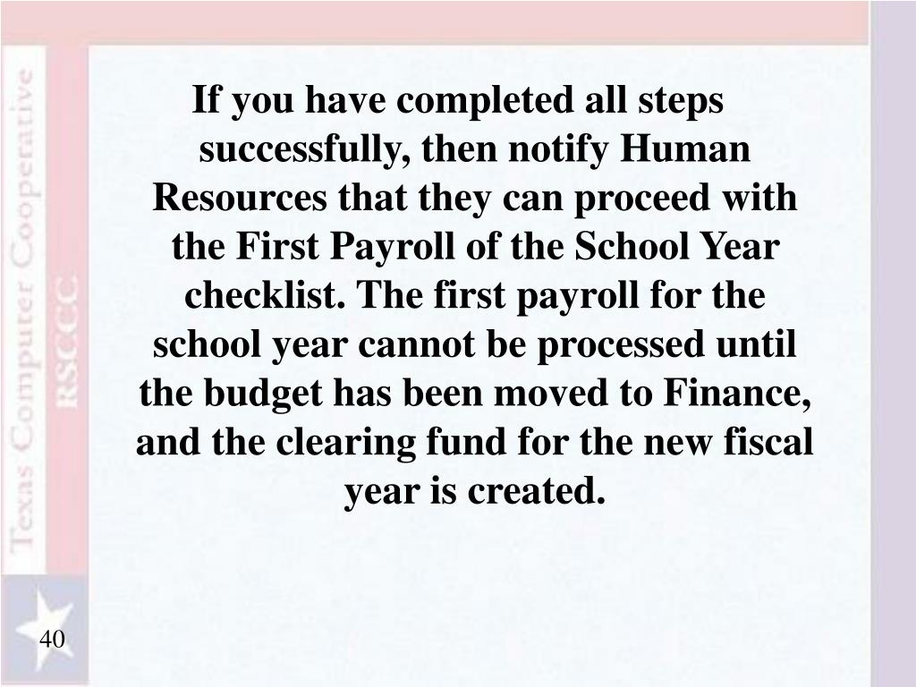 If you have completed all steps successfully, then notify Human Resources that they can proceed with the First Payroll of the School Year checklist. The first payroll for the school year cannot be processed until the budget has been moved to Finance, and the clearing fund for the new fiscal year is created.