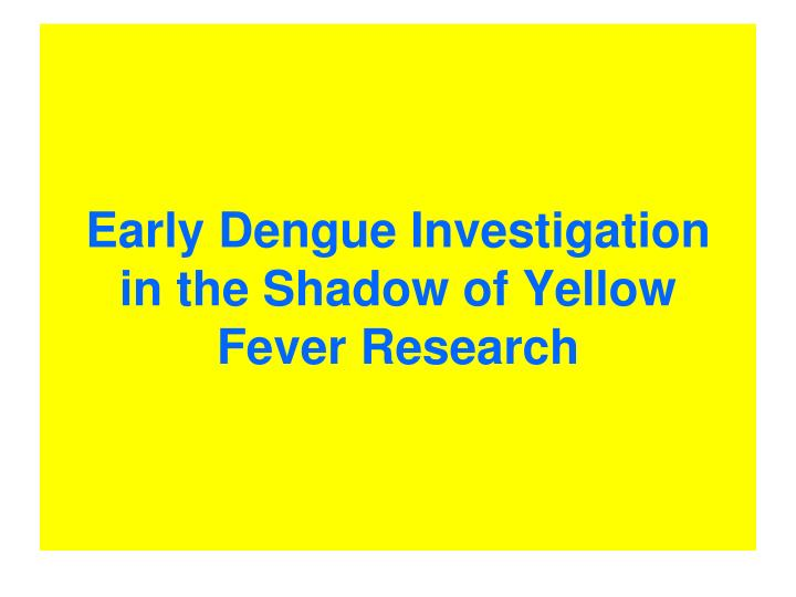 Early dengue investigation in the shadow of yellow fever research