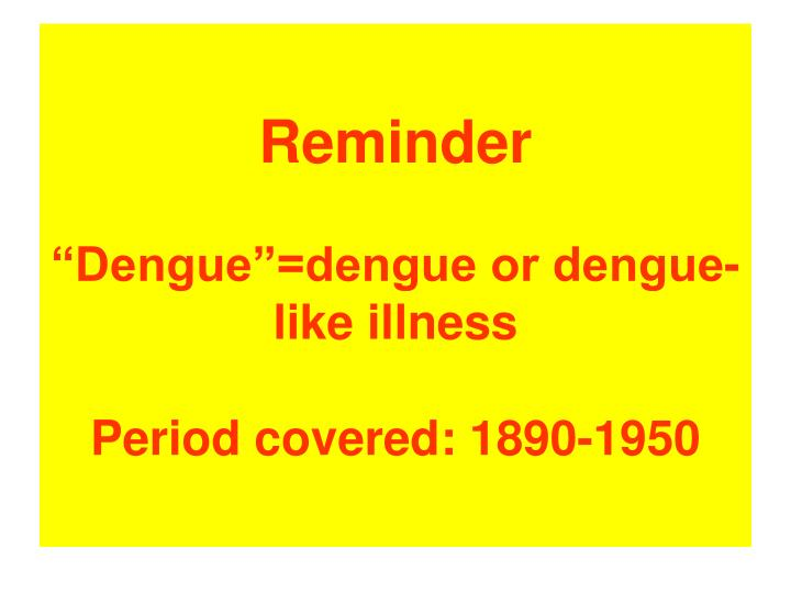 Reminder dengue dengue or dengue like illness period covered 1890 1950