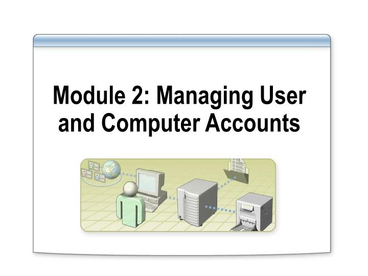 Module 2 managing user and computer accounts