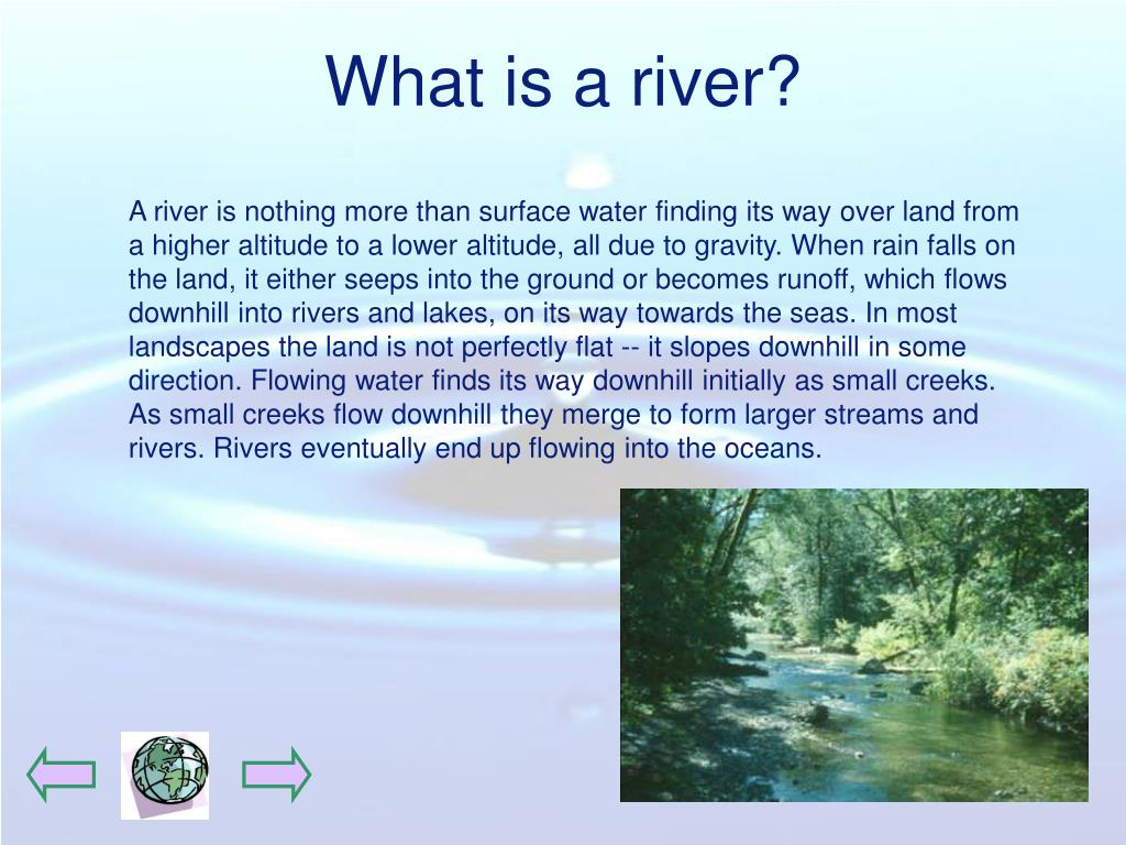 A river is nothing more than surface water finding its way over land from a higher altitude to a lower altitude, all due to gravity. When rain falls on the land, it either seeps into the ground or becomes runoff, which flows downhill into rivers and lakes, on its way towards the seas. In most landscapes the land is not perfectly flat -- it slopes downhill in some direction. Flowing water finds its way downhill initially as small creeks. As small creeks flow downhill they merge to form larger streams and rivers. Rivers eventually end up flowing into the oceans.