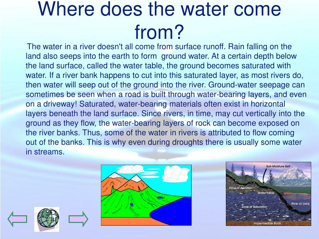 The water in a river doesn't all come from surface runoff. Rain falling on the land also seeps into the earth to form  ground water. At a certain depth below the land surface, called the water table, the ground becomes saturated with water. If a river bank happens to cut into this saturated layer, as most rivers do, then water will seep out of the ground into the river. Ground-water seepage can sometimes be seen when a road is built through water-bearing layers, and even on a driveway! Saturated, water-bearing materials often exist in horizontal layers beneath the land surface. Since rivers, in time, may cut vertically into the ground as they flow, the water-bearing layers of rock can become exposed on the river banks. Thus, some of the water in rivers is attributed to flow coming out of the banks. This is why even during droughts there is usually some water in streams.