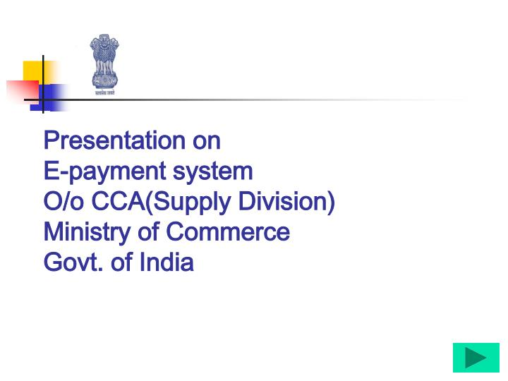 Presentation on e payment system o o cca supply division ministry of commerce govt of india