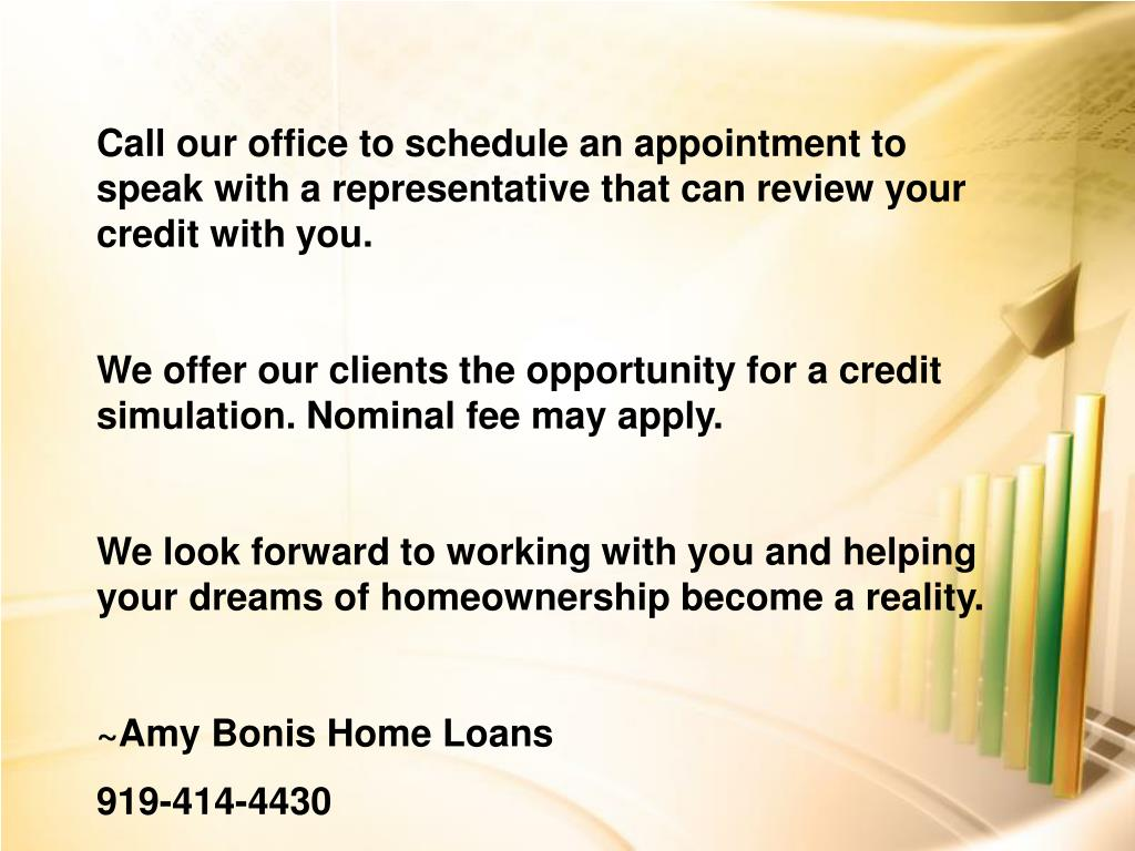 Call our office to schedule an appointment to speak with a representative that can review your credit with you.