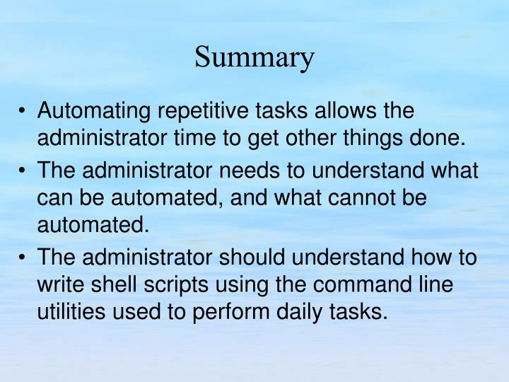 Automating repetitive tasks allows the administrator time to get other things done.
