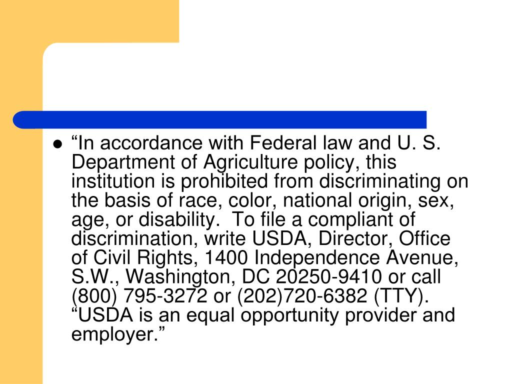 """In accordance with Federal law and U. S. Department of Agriculture policy, this institution is prohibited from discriminating on the basis of race, color, national origin, sex, age, or disability.  To file a compliant of discrimination, write USDA, Director, Office of Civil Rights, 1400 Independence Avenue, S.W., Washington, DC 20250-9410 or call (800) 795-3272 or (202)720-6382 (TTY).  ""USDA is an equal opportunity provider and employer."""