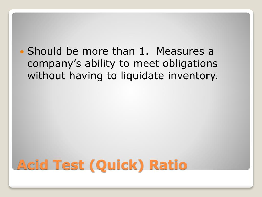 Should be more than 1.  Measures a company's ability to meet obligations without having to liquidate inventory.