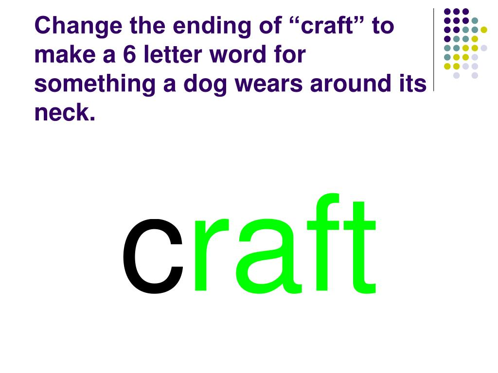"Change the ending of ""craft"" to make a 6 letter word for something a dog wears around its neck."