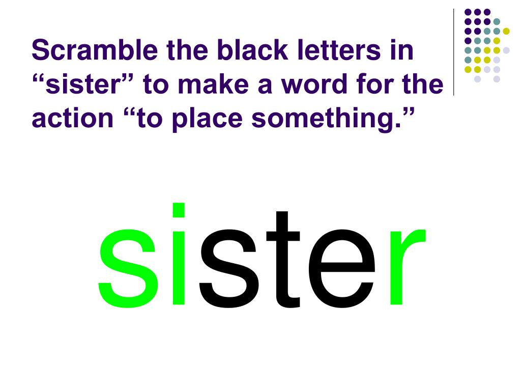 "Scramble the black letters in ""sister"" to make a word for the action ""to place something."""