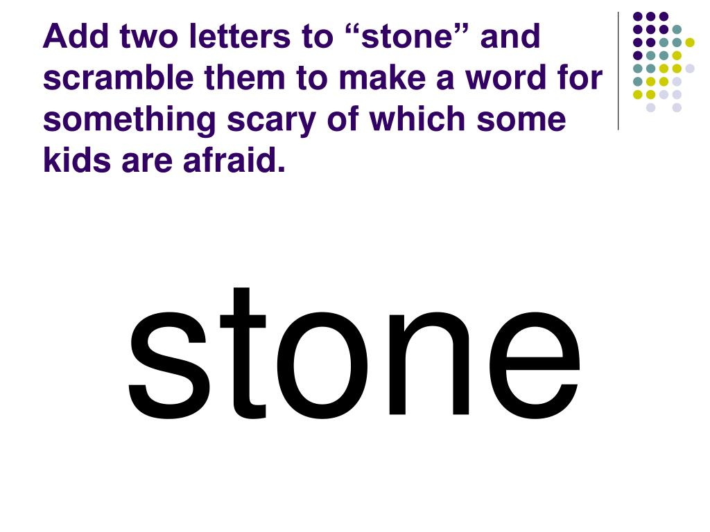 "Add two letters to ""stone"" and scramble them to make a word for something scary of which some kids are afraid."