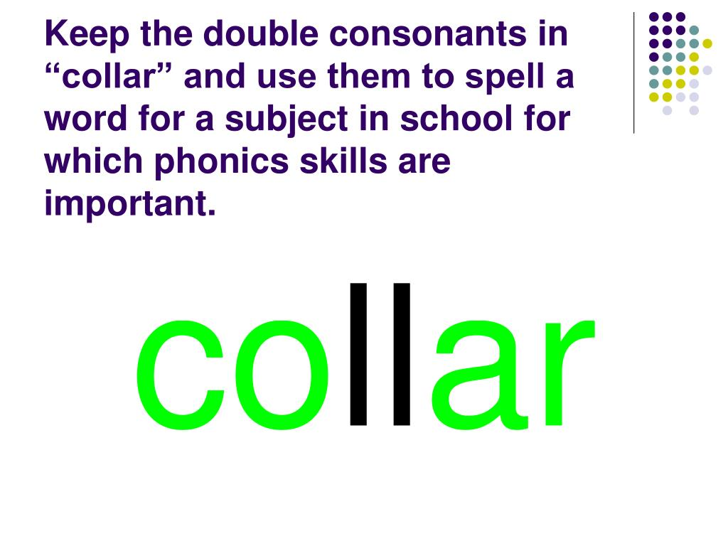 "Keep the double consonants in ""collar"" and use them to spell a word for a subject in school for which phonics skills are important."