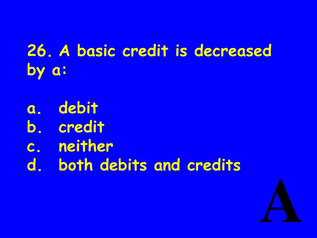 26.A basic credit is decreased by a:
