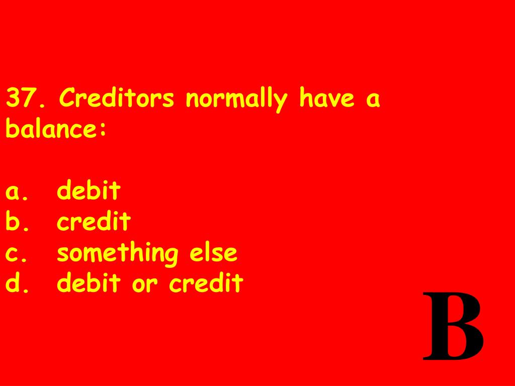 37. Creditors normally have a balance: