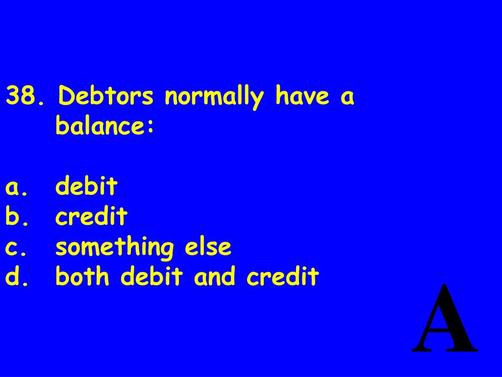 38. Debtors normally have abalance:
