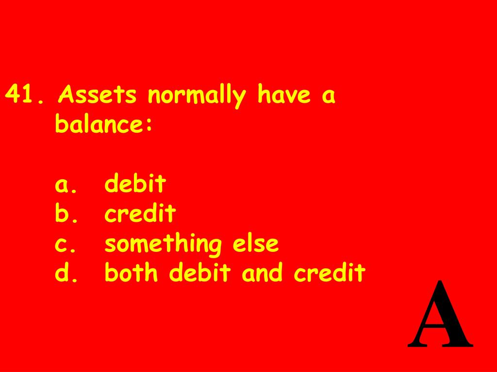 41. Assets normally have abalance: